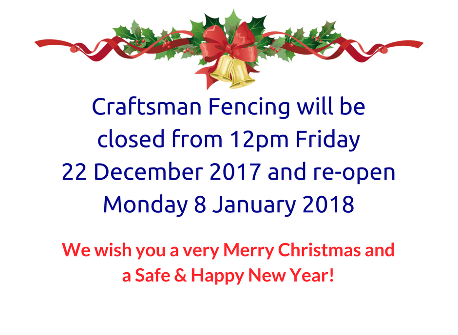 Craftsman Fencing will be closed from 12pm Friday22 December 2017 and re-open Monday 8 January 2018